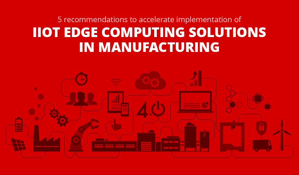 5 recommendations to accelerate implementation of IIoT Edge computing solutions in Manufacturing