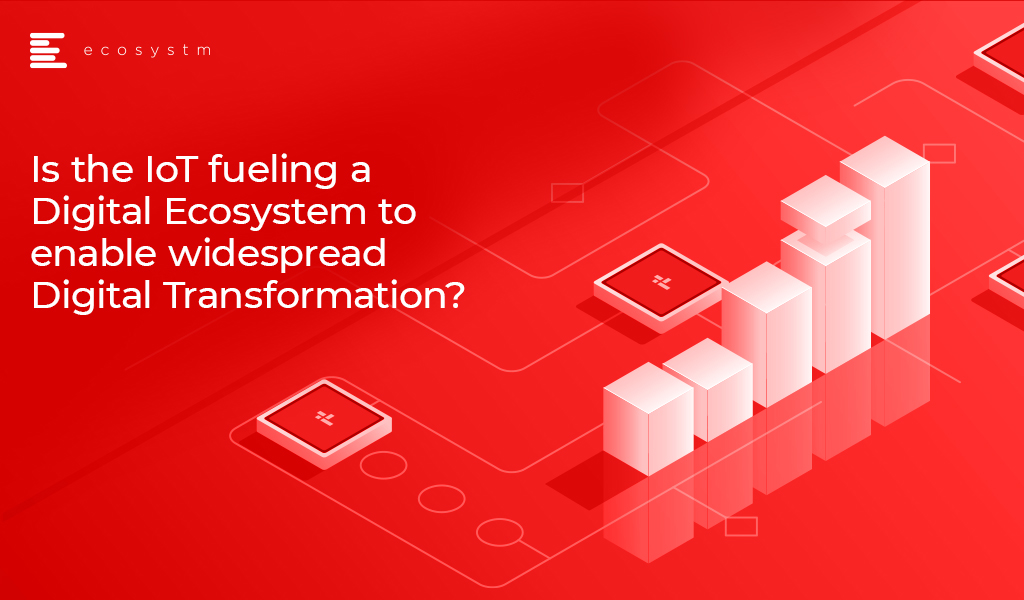IoT fueling Digital Ecosystem-to-enable-widespread-Digital-Transformation-2