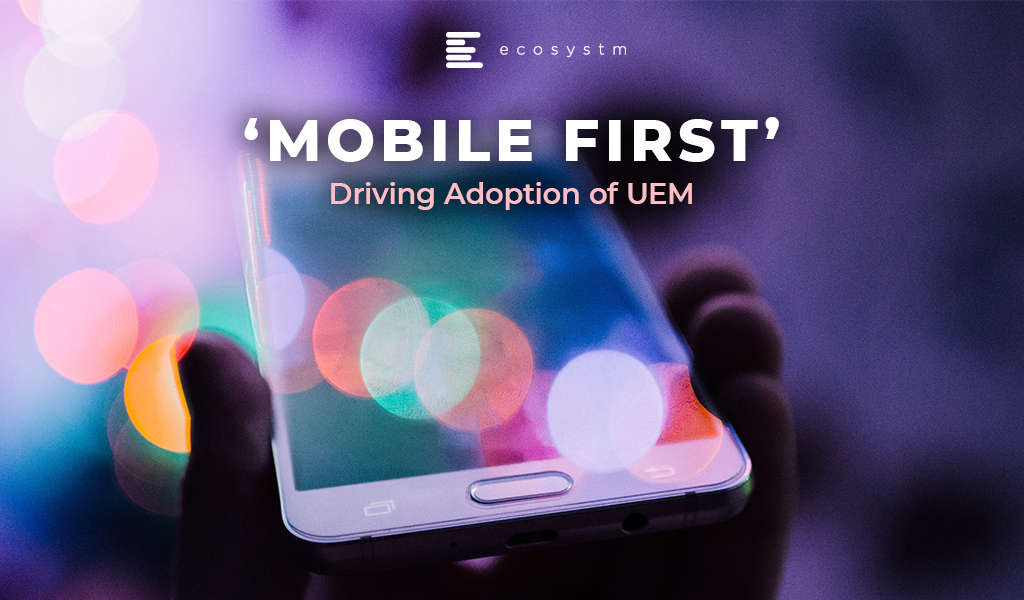 Mobile First Driving Adoption of UEM
