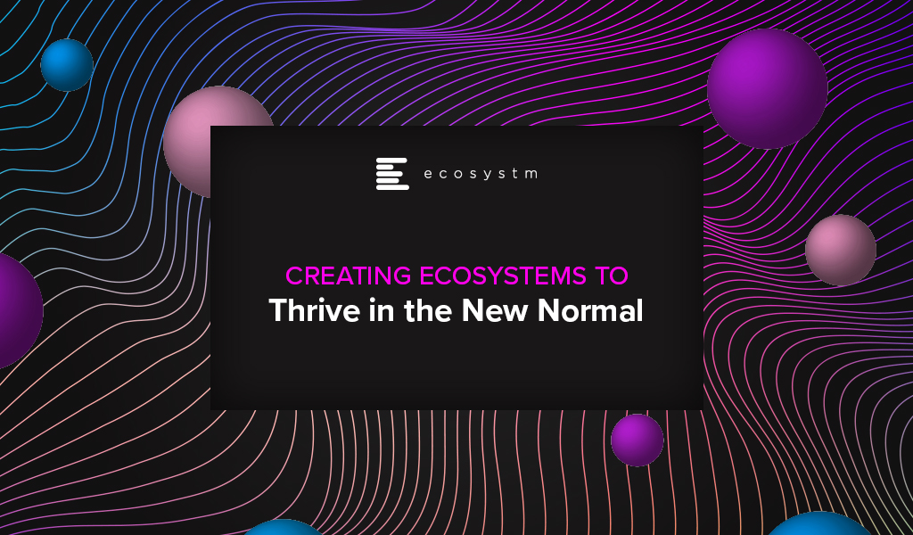 Creating Ecosystems to Thrive in the New Normal