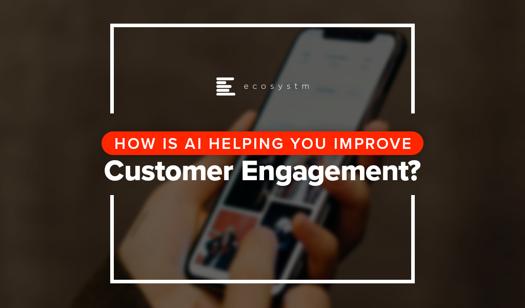 How is AI Helping you Improve Customer Engagement?