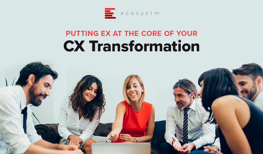 Putting EX at the Core of your CX Transformation
