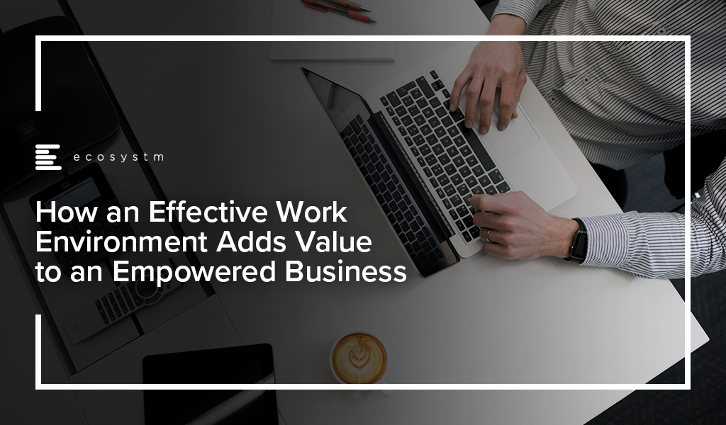 How an Effective Work Environment Adds Value to an Empowered Business