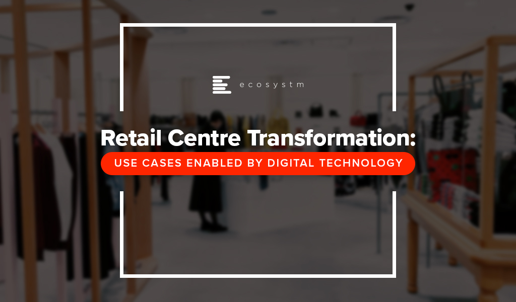 Retail Centre Transformation Use Cases Enabled by Digital Technology