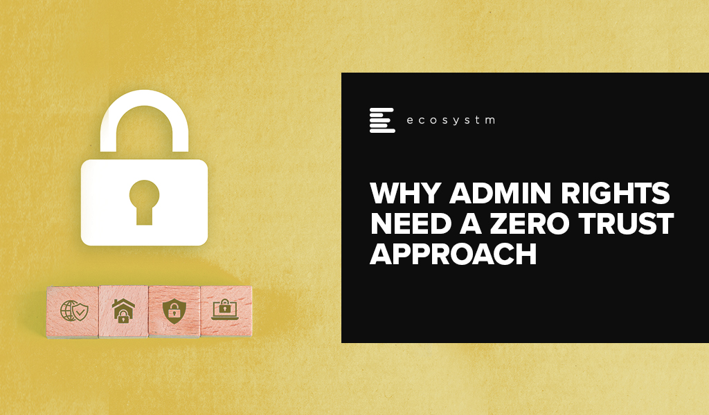Why Admin Rights need a Zero Trust Approach
