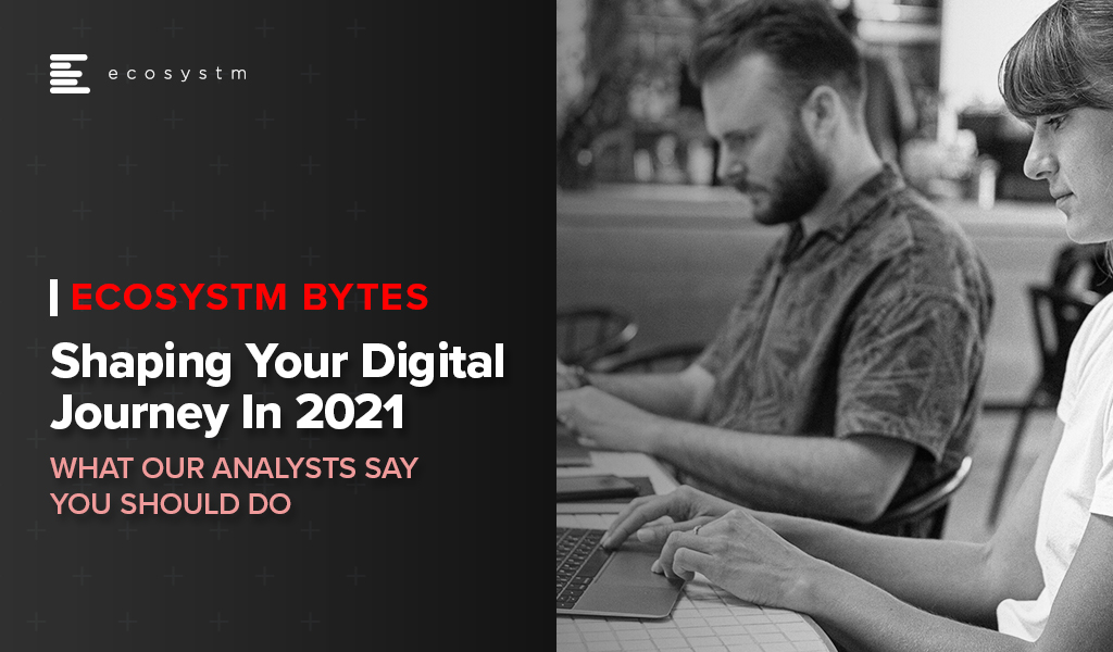 Shaping Your Digital Journey in 2021 - Ecosystm Bytes