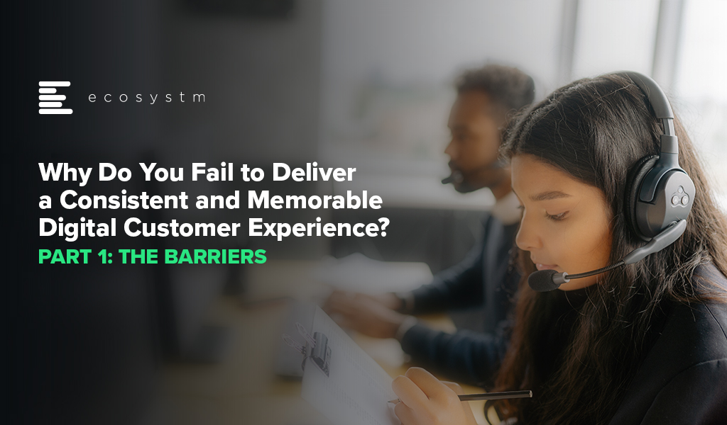 Why Do You Fail to Deliver a Consistent and Memorable Digital Customer Experience-Part 1 The Barriers